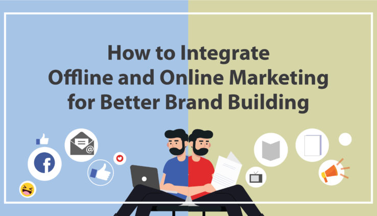 How to Integrate Offline and Online Marketing for Better Brand Building